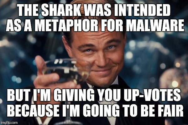 Leonardo Dicaprio Cheers Meme | THE SHARK WAS INTENDED AS A METAPHOR FOR MALWARE BUT I'M GIVING YOU UP-VOTES BECAUSE I'M GOING TO BE FAIR | image tagged in memes,leonardo dicaprio cheers | made w/ Imgflip meme maker