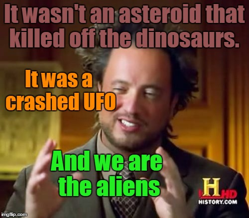Ancient Aliens Meme | It wasn't an asteroid that killed off the dinosaurs. And we are the aliens It was a crashed UFO | image tagged in memes,ancient aliens | made w/ Imgflip meme maker