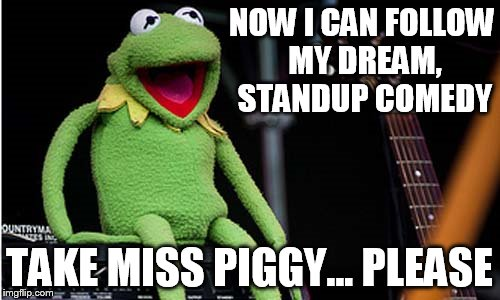 NOW I CAN FOLLOW MY DREAM, STANDUP COMEDY TAKE MISS PIGGY... PLEASE | made w/ Imgflip meme maker
