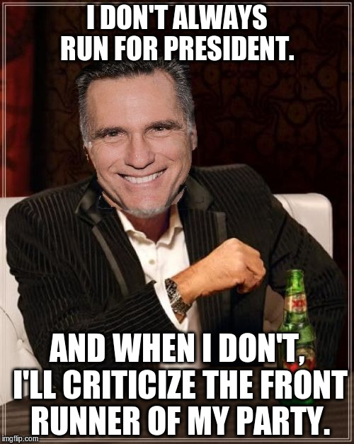 Mitt hates Donald | I DON'T ALWAYS RUN FOR PRESIDENT. AND WHEN I DON'T, I'LL CRITICIZE THE FRONT RUNNER OF MY PARTY. | image tagged in romney,trump,gop,election,republican,criticize | made w/ Imgflip meme maker