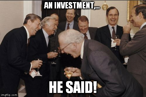 Laughing Men In Suits Meme | AN INVESTMENT,... HE SAID! | image tagged in memes,laughing men in suits | made w/ Imgflip meme maker