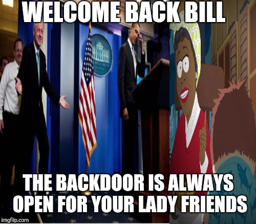WELCOME BACK BILL THE BACKDOOR IS ALWAYS OPEN FOR YOUR LADY FRIENDS | made w/ Imgflip meme maker