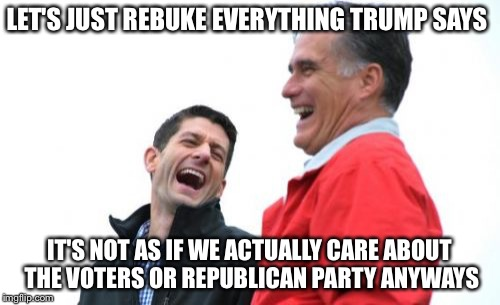 Romney and Ryan BFBFF | LET'S JUST REBUKE EVERYTHING TRUMP SAYS IT'S NOT AS IF WE ACTUALLY CARE ABOUT THE VOTERS OR REPUBLICAN PARTY ANYWAYS | image tagged in memes,donald trump,mitt romney,paul ryan,election 2016,political meme,PoliticalHumor | made w/ Imgflip meme maker