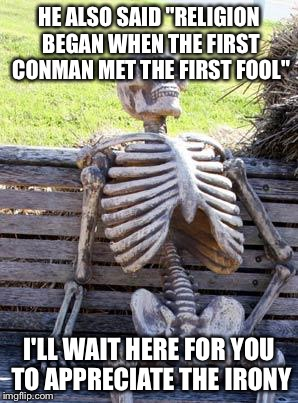 "Waiting Skeleton Meme | HE ALSO SAID ""RELIGION BEGAN WHEN THE FIRST CONMAN MET THE FIRST FOOL"" I'LL WAIT HERE FOR YOU TO APPRECIATE THE IRONY 