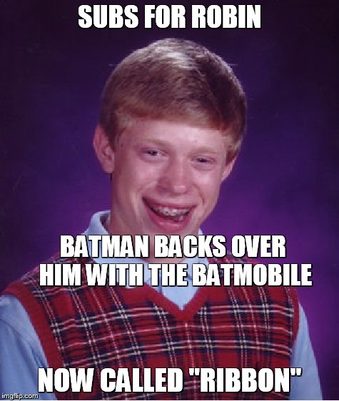 "Bad Luck Brian Meme | SUBS FOR ROBIN NOW CALLED ""RIBBON"" BATMAN BACKS OVER HIM WITH THE BATMOBILE 