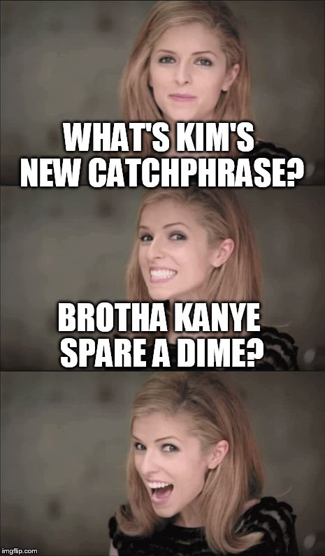 Bad Pun Anna Kendrick Meme | WHAT'S KIM'S NEW CATCHPHRASE? BROTHA KANYE SPARE A DIME? | image tagged in bad pun anna kendrick,memes,kanye west | made w/ Imgflip meme maker
