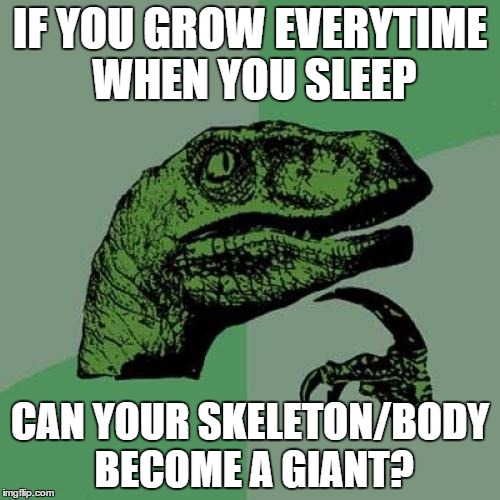 Philosoraptor | IF YOU GROW EVERYTIME WHEN YOU SLEEP CAN YOUR SKELETON/BODY BECOME A GIANT? | image tagged in memes,philosoraptor | made w/ Imgflip meme maker