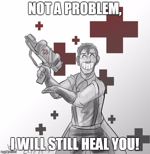 NOT A PROBLEM, I WILL STILL HEAL YOU! | made w/ Imgflip meme maker