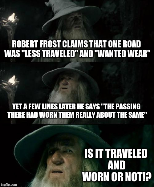 "Confused Gandalf | ROBERT FROST CLAIMS THAT ONE ROAD WAS ""LESS TRAVELED"" AND ""WANTED WEAR"" YET A FEW LINES LATER HE SAYS ""THE PASSING THERE HAD WORN THEM REALL 