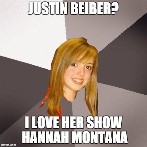 Musically Oblivious 8th Grader Meme |  JUSTIN BEIBER? I LOVE HER SHOW HANNAH MONTANA | image tagged in memes,musically oblivious 8th grader,justin bieber,miley cyrus | made w/ Imgflip meme maker