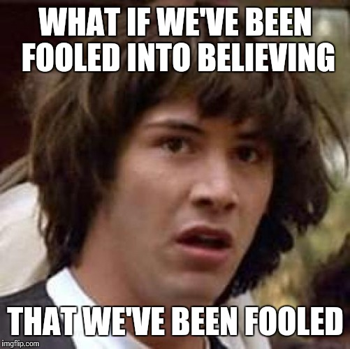 Conspiracy Keanu Meme | WHAT IF WE'VE BEEN FOOLED INTO BELIEVING THAT WE'VE BEEN FOOLED | image tagged in memes,conspiracy keanu | made w/ Imgflip meme maker