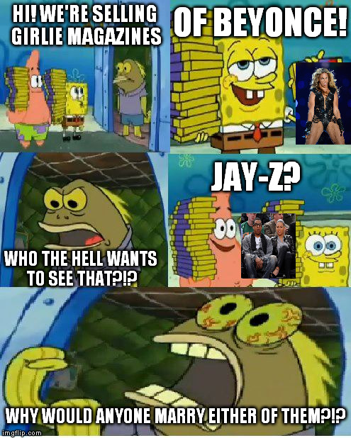 They're both Darwin Award winners to me | HI! WE'RE SELLING GIRLIE MAGAZINES OF BEYONCE! WHO THE HELL WANTS TO SEE THAT?!? JAY-Z? WHY WOULD ANYONE MARRY EITHER OF THEM?!? | image tagged in memes,chocolate spongebob,jay z,beyonce,ermahgerd beyonce | made w/ Imgflip meme maker