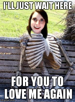 Waiting Skeleton Meme | I'LL JUST WAIT HERE FOR YOU TO LOVE ME AGAIN | image tagged in memes,waiting skeleton | made w/ Imgflip meme maker