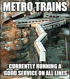Metro Trains Melbourne |  METRO TRAINS; CURRENTLY RUNNING A GOOD SERVICE ON ALL LINES | image tagged in ptv,metro,mtm,melbourne public transport,trains,train | made w/ Imgflip meme maker