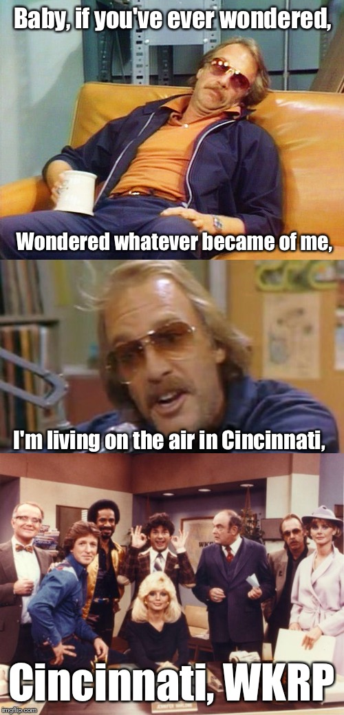 If you didn't sing along to this one I give up | Baby, if you've ever wondered, Cincinnati, WKRP Wondered whatever became of me, I'm living on the air in Cincinnati, | image tagged in memes,tv,70's,radio,funny | made w/ Imgflip meme maker