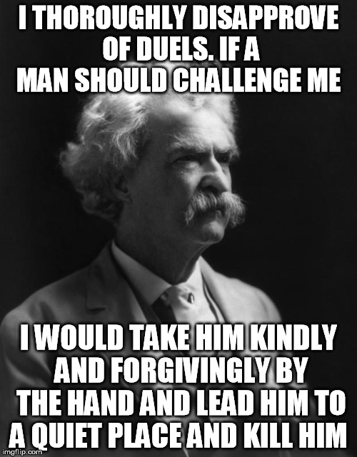 My favorite Mark Twain quote by far |  I THOROUGHLY DISAPPROVE OF DUELS. IF A MAN SHOULD CHALLENGE ME; I WOULD TAKE HIM KINDLY AND FORGIVINGLY BY THE HAND AND LEAD HIM TO A QUIET PLACE AND KILL HIM | image tagged in mark twain thought | made w/ Imgflip meme maker