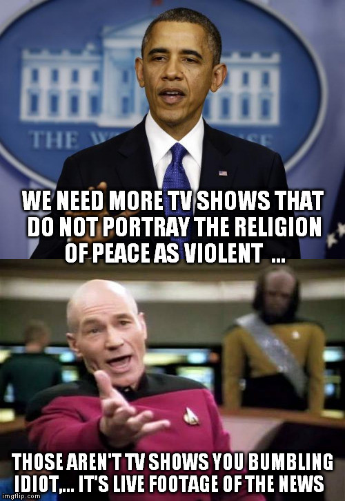 wake up | WE NEED MORE TV SHOWS THAT DO NOT PORTRAY THE RELIGION OF PEACE AS VIOLENT  ... THOSE AREN'T TV SHOWS YOU BUMBLING IDIOT,... IT'S LIVE FOOTA | image tagged in picard wtf | made w/ Imgflip meme maker
