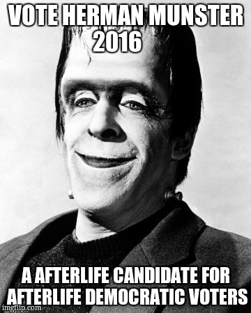 herman munster  | VOTE HERMAN MUNSTER 2016 A AFTERLIFE CANDIDATE FOR AFTERLIFE DEMOCRATIC VOTERS | image tagged in herman munster | made w/ Imgflip meme maker