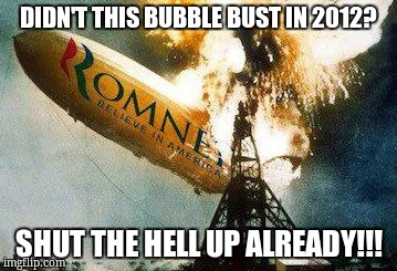 Romneys Hindenberg | DIDN'T THIS BUBBLE BUST IN 2012? SHUT THE HELL UP ALREADY!!! | image tagged in memes,romneys hindenberg | made w/ Imgflip meme maker