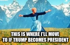 move out because trump won | THIS IS WHERE I'LL MOVE TO IF TRUMP BECOMES PRESIDENT | image tagged in memes,trump,president trump,move,move if trump wins,leave country | made w/ Imgflip meme maker