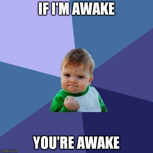 Success Kid Meme | IF I'M AWAKE YOU'RE AWAKE | image tagged in memes,success kid | made w/ Imgflip meme maker