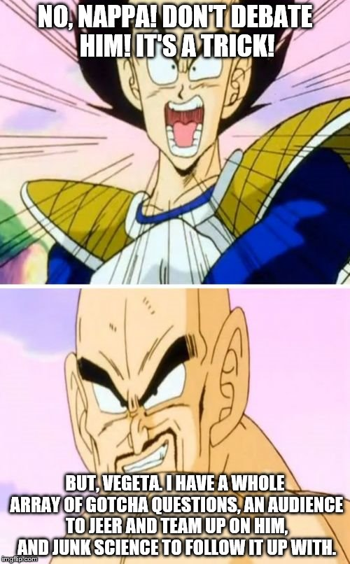 No Nappa Its A Trick | NO, NAPPA! DON'T DEBATE HIM! IT'S A TRICK! BUT, VEGETA. I HAVE A WHOLE ARRAY OF GOTCHA QUESTIONS, AN AUDIENCE TO JEER AND TEAM UP ON HIM, AN | image tagged in memes,no nappa its a trick | made w/ Imgflip meme maker