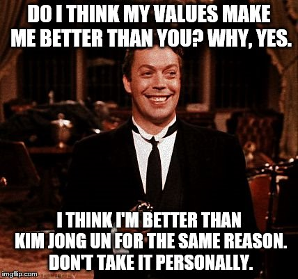 Superior Wadsworth Meme | DO I THINK MY VALUES MAKE ME BETTER THAN YOU? WHY, YES. I THINK I'M BETTER THAN KIM JONG UN FOR THE SAME REASON. DON'T TAKE IT PERSONALLY. | image tagged in memes,superior wadsworth | made w/ Imgflip meme maker