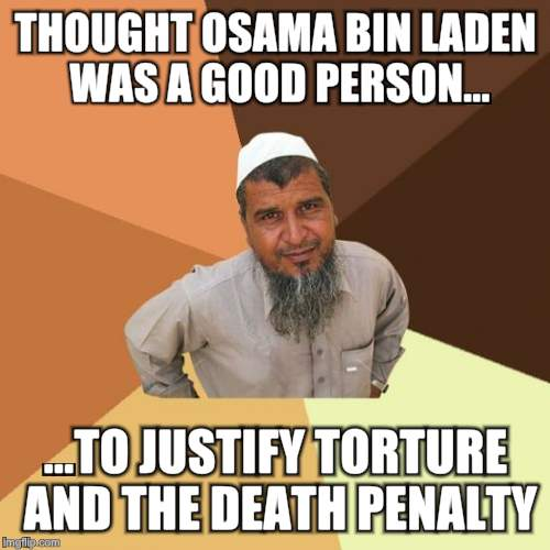 Successful Arab comments on Osama bin Laden |  THOUGHT OSAMA BIN LADEN WAS A GOOD PERSON... ...TO JUSTIFY TORTURE AND THE DEATH PENALTY | image tagged in successful arab guy,ordinary muslim man,osama bin laden,original meme | made w/ Imgflip meme maker