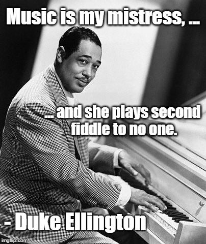 Duke Ellington | Music is my mistress, ... ... and she plays second fiddle to no one. - Duke Ellington | image tagged in duke ellington,composer,piano,jazz | made w/ Imgflip meme maker