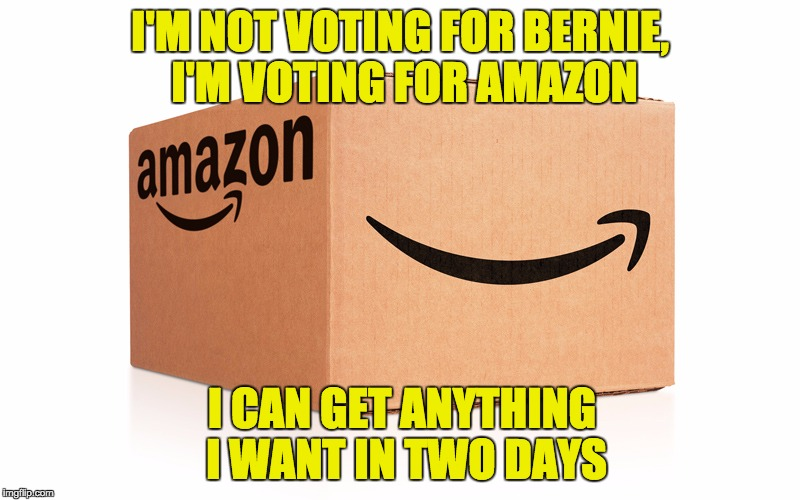 Amazon Box | I'M NOT VOTING FOR BERNIE, I'M VOTING FOR AMAZON I CAN GET ANYTHING I WANT IN TWO DAYS | image tagged in amazon box | made w/ Imgflip meme maker