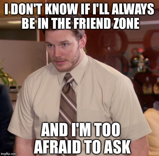The Friend Zone is confusing for us all. |  I DON'T KNOW IF I'LL ALWAYS BE IN THE FRIEND ZONE; AND I'M TOO AFRAID TO ASK | image tagged in memes,afraid to ask andy,friend zone,chris pratt,parks and rec,parks and recreation | made w/ Imgflip meme maker
