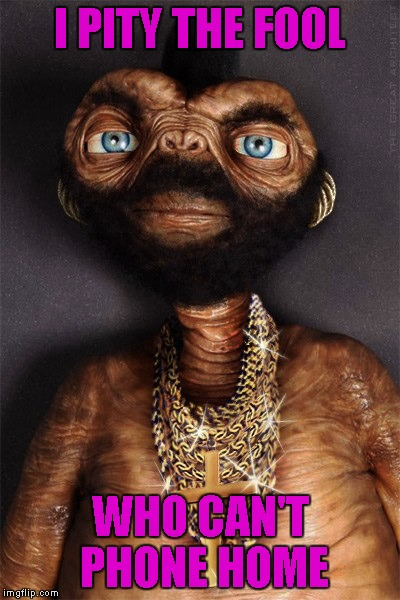 I PITY THE FOOL WHO CAN'T PHONE HOME | made w/ Imgflip meme maker