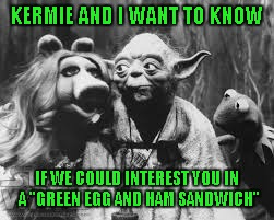 "KERMIE AND I WANT TO KNOW IF WE COULD INTEREST YOU IN A ""GREEN EGG AND HAM SANDWICH"" 