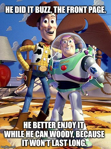 Making the Front Page | HE DID IT BUZZ, THE FRONT PAGE. HE BETTER ENJOY IT WHILE HE CAN WOODY, BECAUSE IT WON'T LAST LONG. | image tagged in memes,toy story everywhere wide,woody,buzz lightyear | made w/ Imgflip meme maker