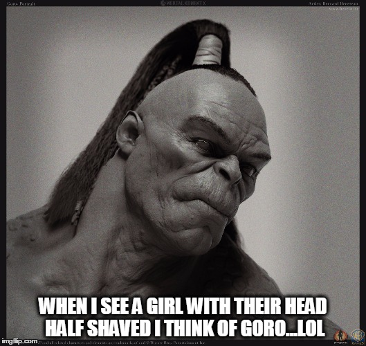 Head Shaved Girls | WHEN I SEE A GIRL WITH THEIR HEAD HALF SHAVED I THINK OF GORO...LOL | image tagged in head,shaved,girls,goro,fatality | made w/ Imgflip meme maker