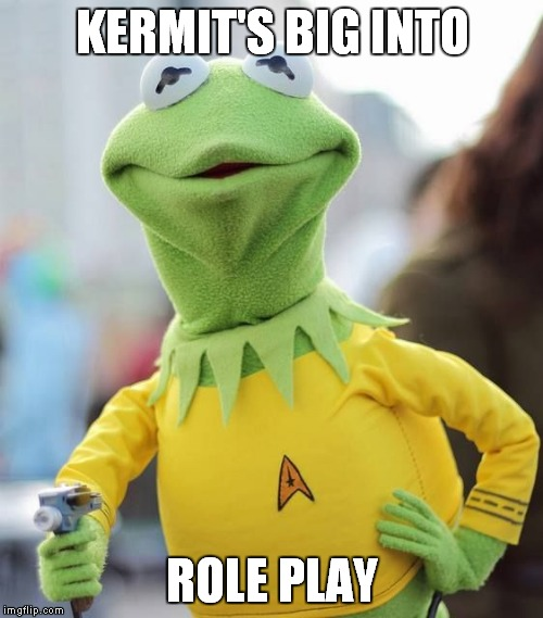 KERMIT'S BIG INTO ROLE PLAY | made w/ Imgflip meme maker