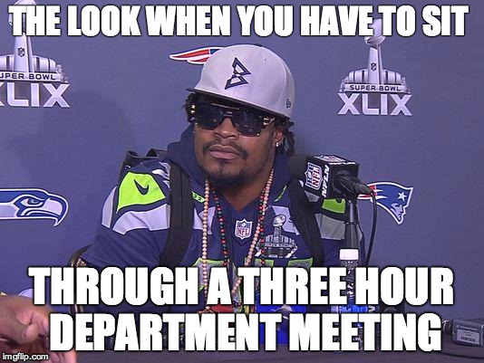 Marshawn Lynch |  THE LOOK WHEN YOU HAVE TO SIT; THROUGH A THREE HOUR DEPARTMENT MEETING | image tagged in marshawn lynch | made w/ Imgflip meme maker