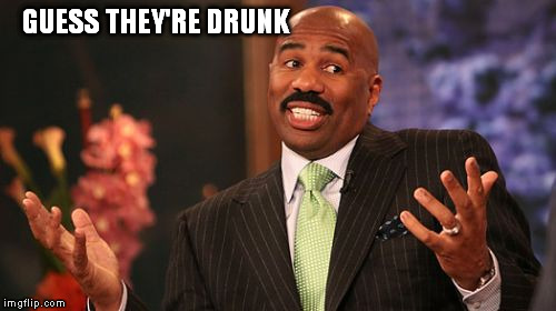 Steve Harvey Meme | GUESS THEY'RE DRUNK | image tagged in memes,steve harvey | made w/ Imgflip meme maker