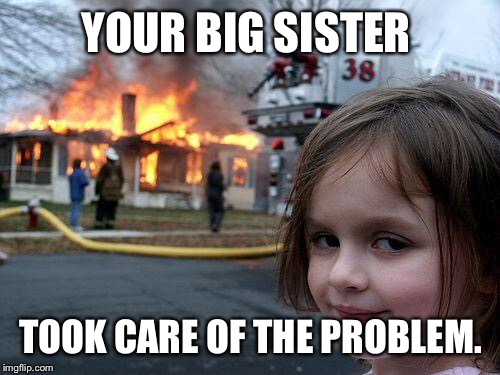Disaster Girl Meme | YOUR BIG SISTER TOOK CARE OF THE PROBLEM. | image tagged in memes,disaster girl | made w/ Imgflip meme maker