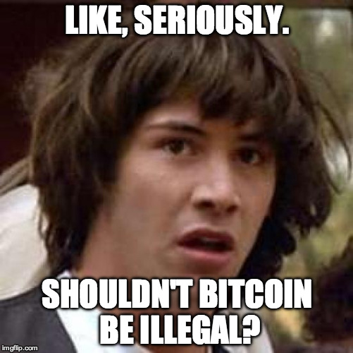 Conspiracy Keanu |  LIKE, SERIOUSLY. SHOULDN'T BITCOIN BE ILLEGAL? | image tagged in memes,conspiracy keanu | made w/ Imgflip meme maker