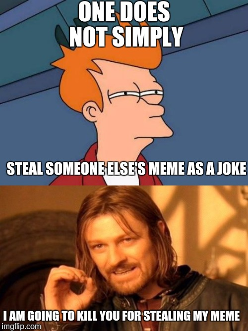 Futurama one does not simply |  ONE DOES NOT SIMPLY; STEAL SOMEONE ELSE'S MEME AS A JOKE; I AM GOING TO KILL YOU FOR STEALING MY MEME | image tagged in futurama fry,aragorn,one does not simply,stealing,joke,memes | made w/ Imgflip meme maker