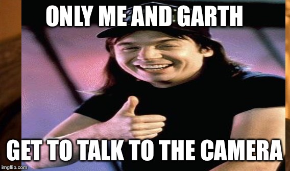 ONLY ME AND GARTH GET TO TALK TO THE CAMERA | made w/ Imgflip meme maker