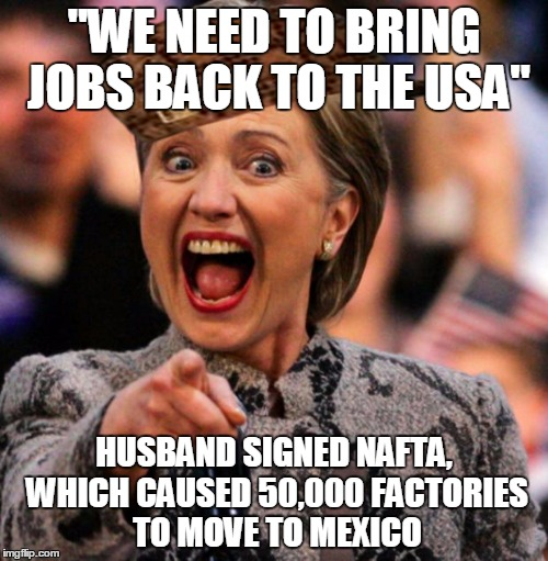 """WE NEED TO BRING JOBS BACK TO THE USA""; HUSBAND SIGNED NAFTA, WHICH CAUSED 50,000 FACTORIES TO MOVE TO MEXICO 
