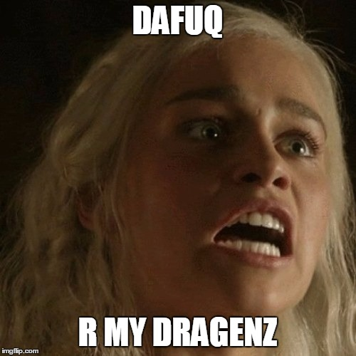 Daenerys |  DAFUQ; R MY DRAGENZ | image tagged in dragons,game of thrones,memes | made w/ Imgflip meme maker