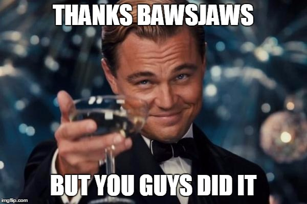 Leonardo Dicaprio Cheers Meme | THANKS BAWSJAWS BUT YOU GUYS DID IT | image tagged in memes,leonardo dicaprio cheers | made w/ Imgflip meme maker