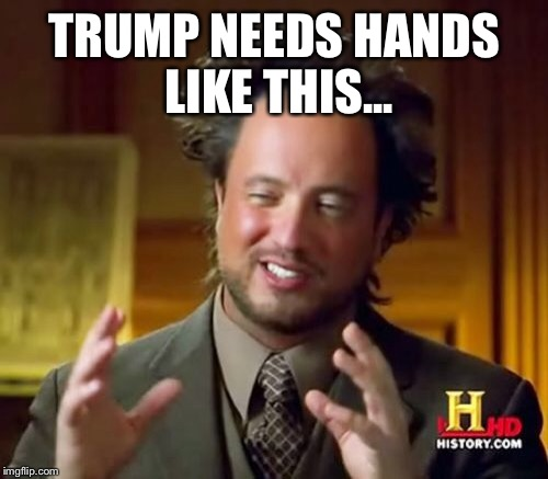 Ancient Aliens Meme | TRUMP NEEDS HANDS LIKE THIS... | image tagged in memes,ancient aliens | made w/ Imgflip meme maker
