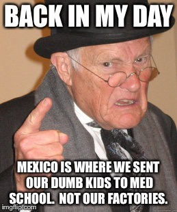Back In My Day Meme | BACK IN MY DAY MEXICO IS WHERE WE SENT OUR DUMB KIDS TO MED SCHOOL.  NOT OUR FACTORIES. | image tagged in memes,back in my day | made w/ Imgflip meme maker