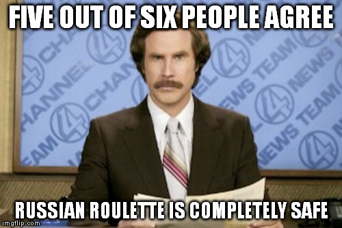 *Click* *Click* *BANG* | FIVE OUT OF SIX PEOPLE AGREE RUSSIAN ROULETTE IS COMPLETELY SAFE | image tagged in memes,ron burgundy | made w/ Imgflip meme maker