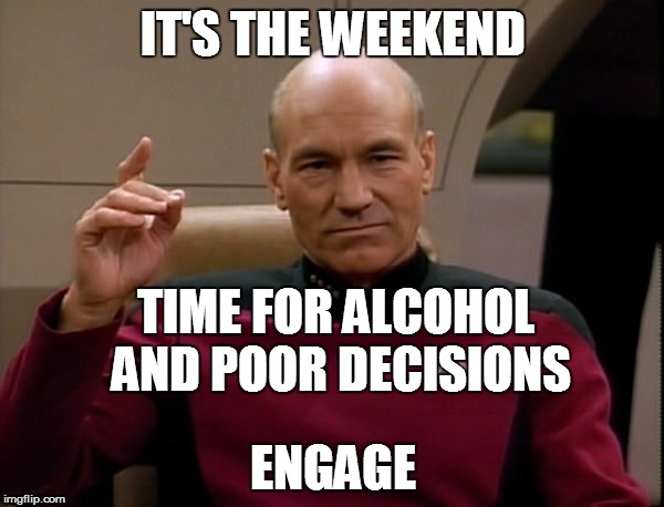Picard: It's the Weekend |  IT'S THE WEEKEND; TIME FOR ALCOHOL AND POOR DECISIONS; ENGAGE | image tagged in picard engage,weekend,picard | made w/ Imgflip meme maker