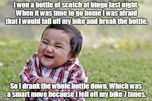 Evil Toddler Meme | I won a bottle of scotch at bingo last night. When it was time to go home I was afraid that I would fall off my bike and break the bottle. S | image tagged in memes,evil toddler | made w/ Imgflip meme maker